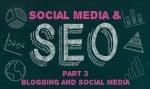 Blogs and Social Media- Social Media & SEO: Part Three