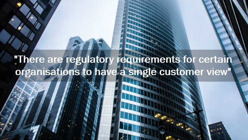 buildings of regulators that require a single customer view by law
