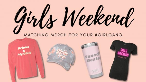 Girls Weekend - Matching Merch to Make the Girls Go Crazy