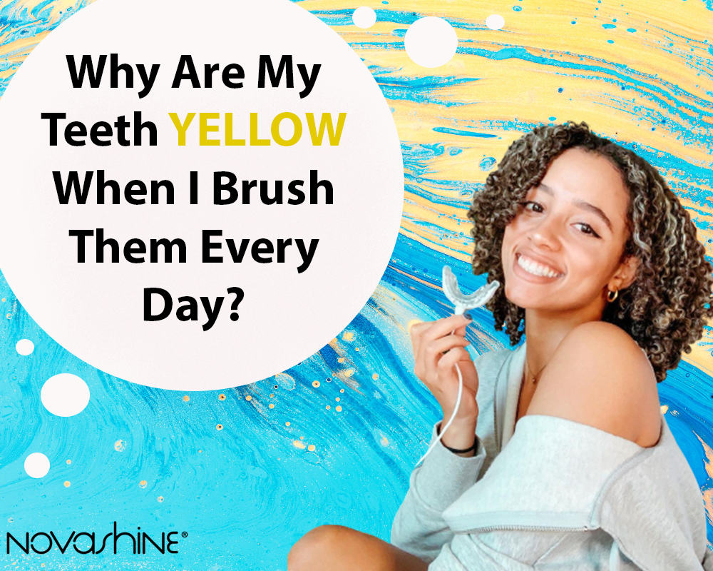 Why are My Teeth Yellow When I Brush Them Every Day?