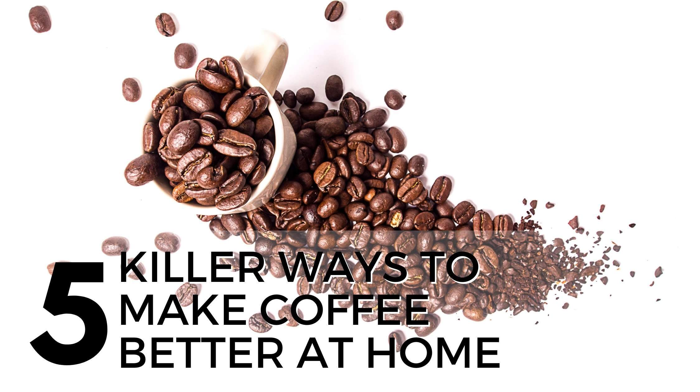 Coffee: 5 Killer Ways to Make it Better at Home