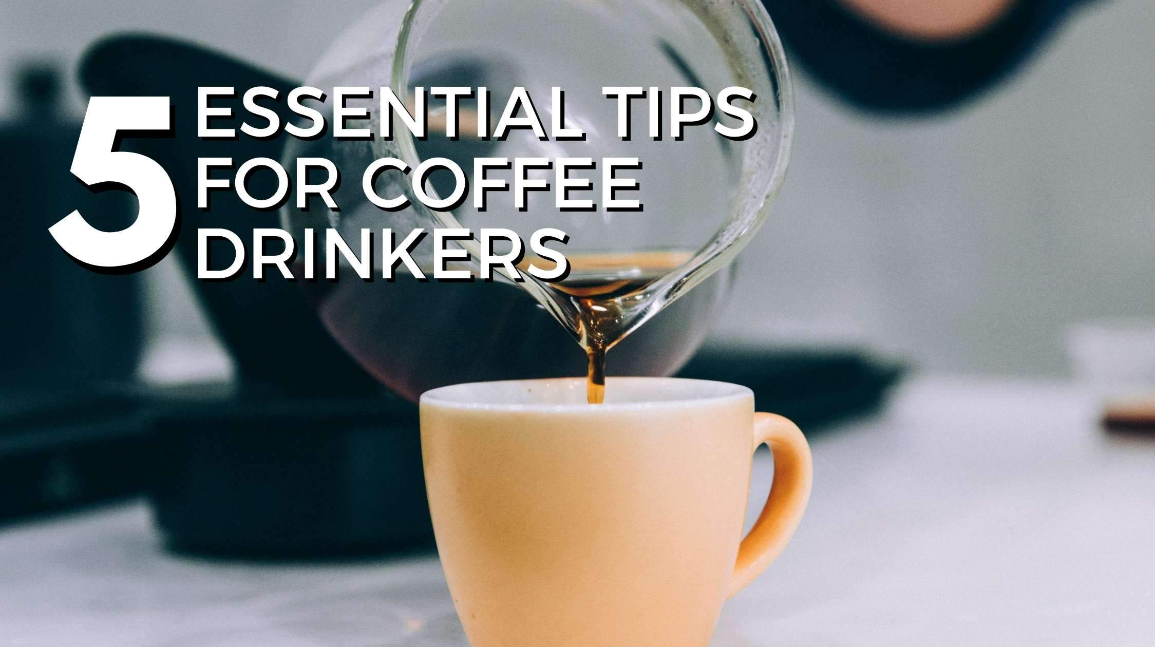 5 Essential Tips for Coffee Drinkers