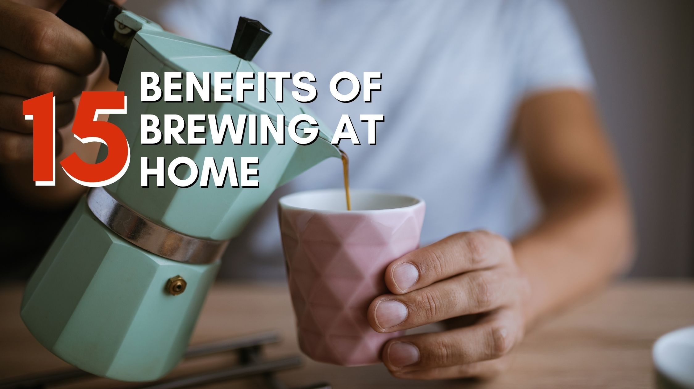The 15 Benefits of Home-brewed Coffee