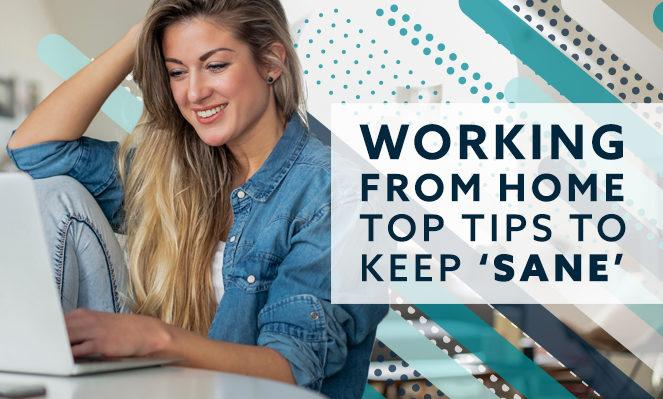 Working From Home: Top Tips To Keep 'Sane'