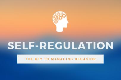Self-Regulation:  The Key to Managing Behavior