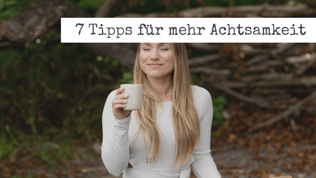 7 Tipps für mehr Achtsamkeit in deinem Alltag