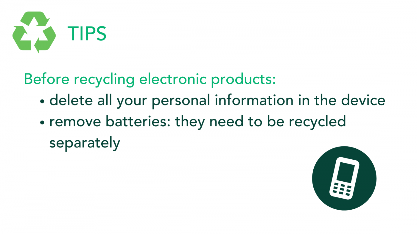 Remove all your personal information and batteries from your electronic products before recycling them